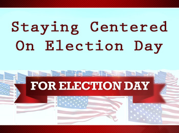 Staying Centered on Election Day